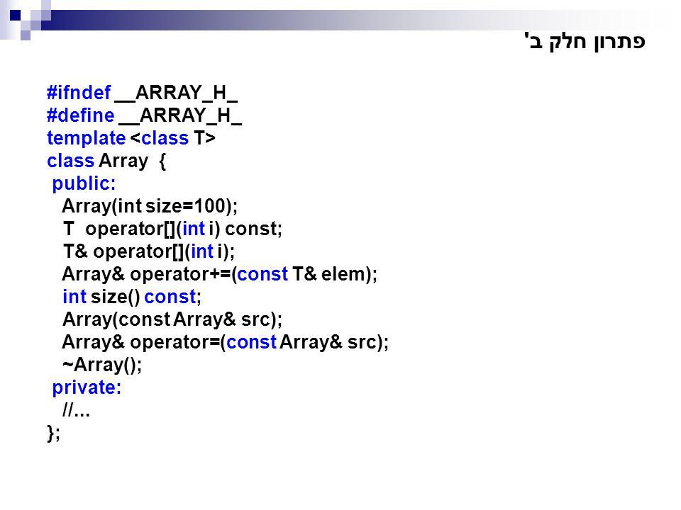 פתרון חלק ב' #ifndef __ARRAY_H_ #define __ARRAY_H_ template class Array { public: Array(int size=100); T operator[](int i) const; T& operator[](int i)