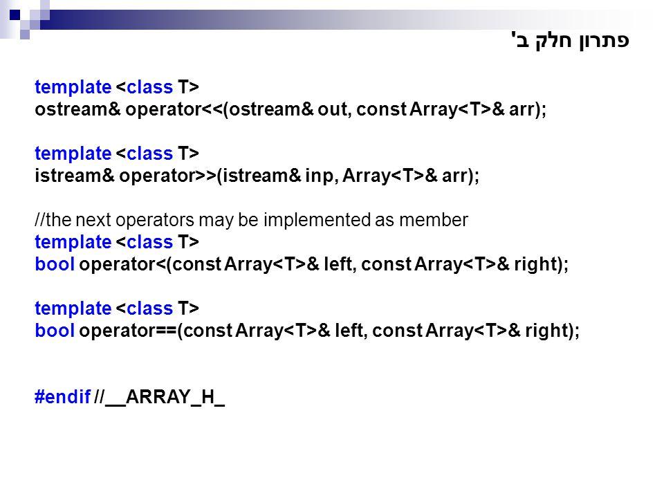 פתרון חלק ב' template ostream& operator & arr); template istream& operator>>(istream& inp, Array & arr); //the next operators may be implemented as me