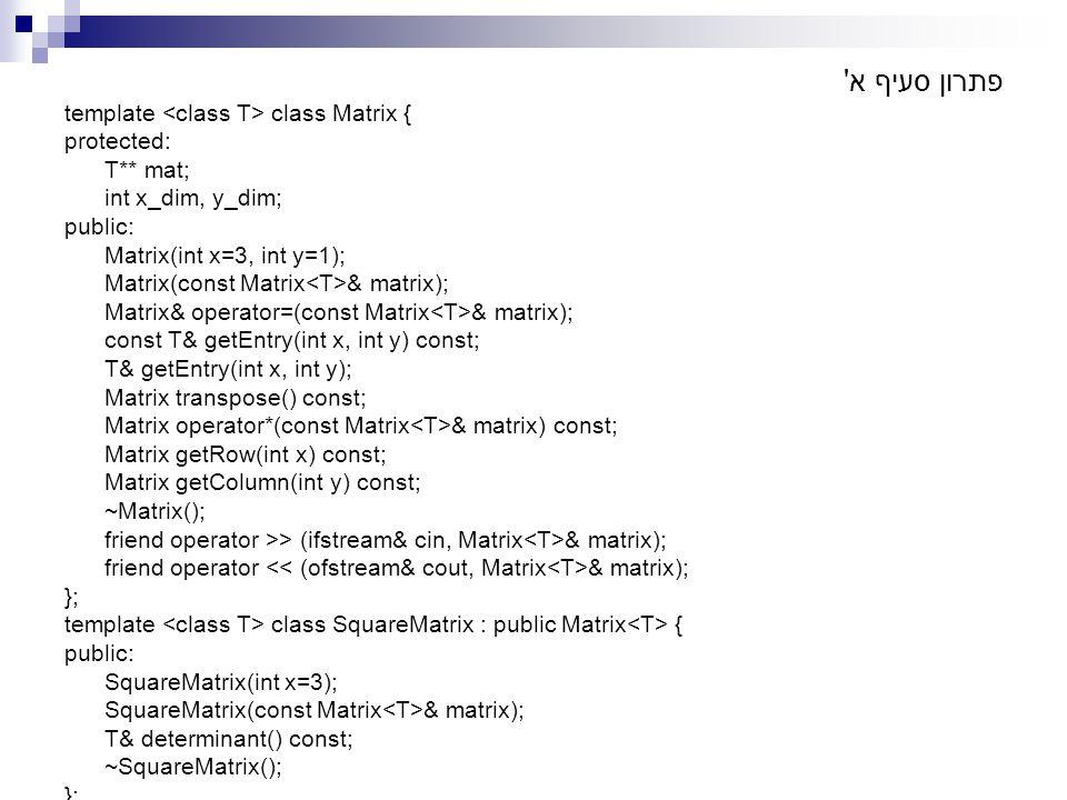פתרון סעיף א' template class Matrix { protected: T** mat; int x_dim, y_dim; public: Matrix(int x=3, int y=1); Matrix(const Matrix & matrix); Matrix& o