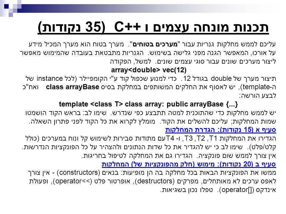 חלק ב (15 נק ) #include Array.h #include iostream.h class A { public: A(int aa = 0) : a(aa) {} private: int a; }; int main () { Array *a1 = new Array (3); // An array with 3 elements of type int Array arr[20]; // An array of 20 Arrays, each one of them // is of 100 elements of type double Array sum(100); // An Array of 100 elements of type double Array min(100); // An Array of 100 elements of type double a1[0] = 10; a1[1] = 20; a1[2] = 30; int i; for (i = 0; i < 20; i ++) { cin >> arr[i]; sum += arr[i]; } cout << Sum is: << sum << endl; min = arr[0]; for (i = 1; i < 20; i ++) if (arr[i] < min) min = arr[i]; cout << Min is: << min << endl; if (min == arr[0]) cout << The first Array is the minimum <<endl; const Array c_arr = sum; for (i = 0; i < c_arr.size() ; i ++) cout << Element # << i << : << c_arr[i] <<endl; delete a1; Array arr_A(7); Array arr_A2 = arr_A; return (1); }