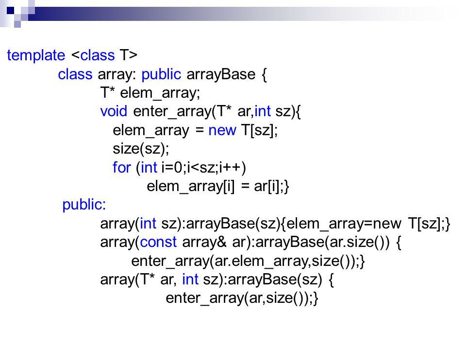 ~array(){delete[] elem_array;} T& operator[](int i){ if (!legal(i)) throw Bad_Index(i); return elem_array[i]; } const T& operator[](int i) const{ if (!legal(i)) throw Bad_Index(i); return elem_array[i]; } array& operator=(const array& ar){ if (this == &ar) return *this; delete[] elem_array; enter_array(ar.elem_array,ar.size()); return *this; } friend ostream& operator & ar); friend istream& operator>> (istream& ci, array & ar); };