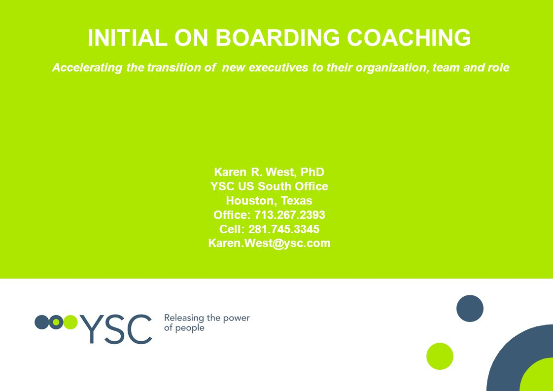 INITIAL ON BOARDING COACHING Accelerating the transition of new executives to their organization, team and role Karen R. West, PhD YSC US South Office