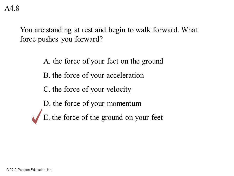 © 2012 Pearson Education, Inc. You are standing at rest and begin to walk forward. What force pushes you forward? A. the force of your feet on the gro