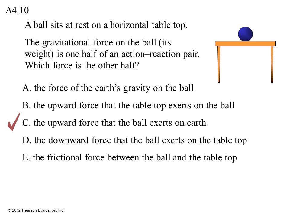 © 2012 Pearson Education, Inc. A ball sits at rest on a horizontal table top. The gravitational force on the ball (its weight) is one half of an actio