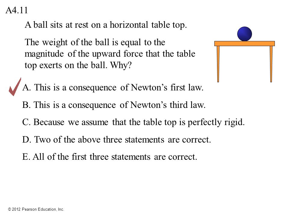 © 2012 Pearson Education, Inc. A ball sits at rest on a horizontal table top. The weight of the ball is equal to the magnitude of the upward force tha