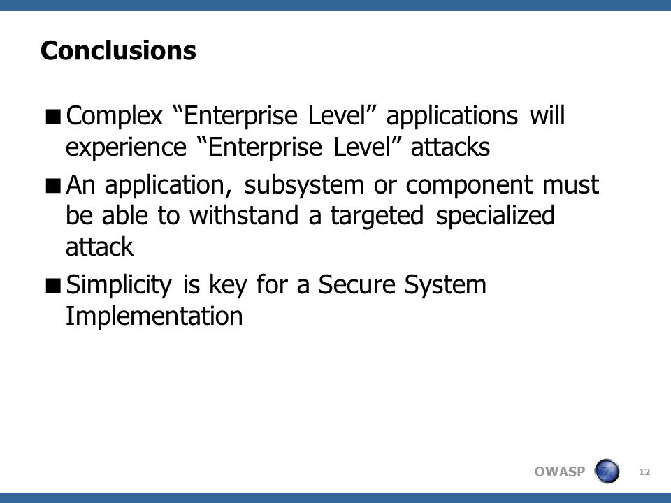 OWASP 12 Conclusions  Complex Enterprise Level applications will experience Enterprise Level attacks  An application, subsystem or component must be able to withstand a targeted specialized attack  Simplicity is key for a Secure System Implementation