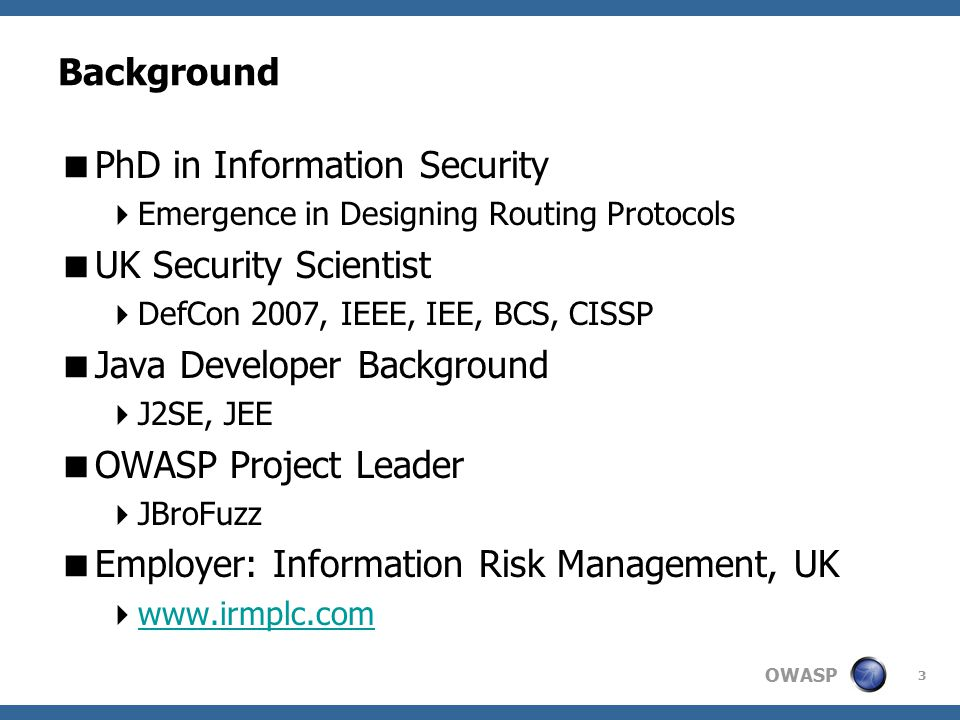 OWASP 3 Background  PhD in Information Security  Emergence in Designing Routing Protocols  UK Security Scientist  DefCon 2007, IEEE, IEE, BCS, CISSP  Java Developer Background  J2SE, JEE  OWASP Project Leader  JBroFuzz  Employer: Information Risk Management, UK  www.irmplc.com www.irmplc.com