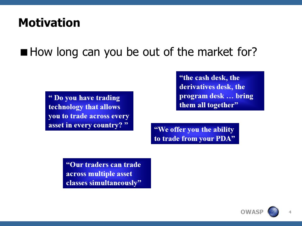 OWASP 4 Motivation the cash desk, the derivatives desk, the program desk … bring them all together Do you have trading technology that allows you to trade across every asset in every country.