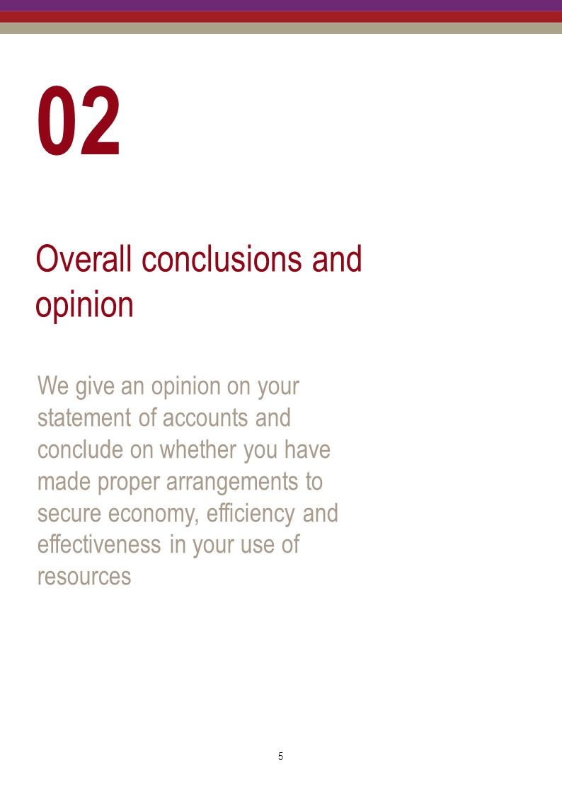 6 Overall conclusions and opinion Overall conclusion and opinion At the time of issuing this report we anticipate: issuing an unqualified opinion on your statement of accounts; and concluding that you have made proper arrangements to secure economy, efficiency and effectiveness in your use of resources.