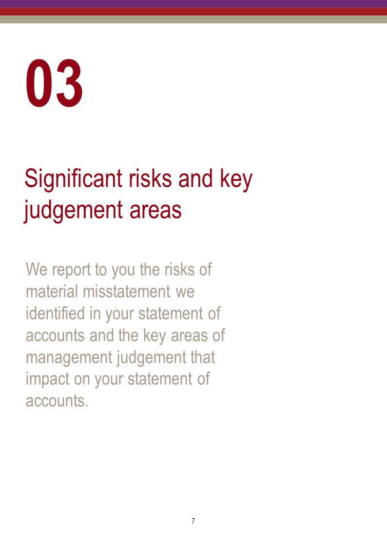 8 Significant risks and key judgement areas Set out below are the significant risks and key areas of management judgement in the Audit Strategy Memorandum to which we paid particular attention in order to reduce the risk of material misstatement in the statement of accounts.
