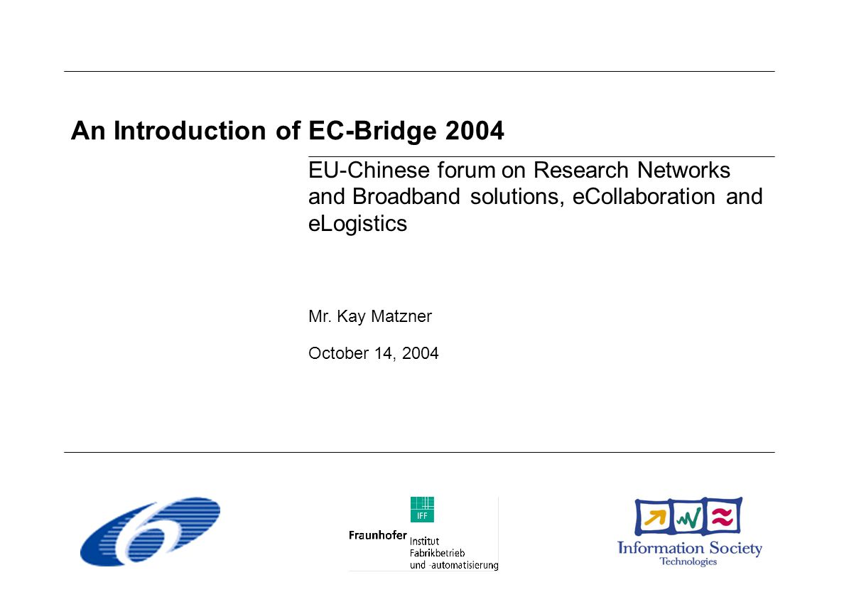 An Introduction of EC-Bridge 2004 EU-Chinese forum on Research Networks and Broadband solutions, eCollaboration and eLogistics Mr.