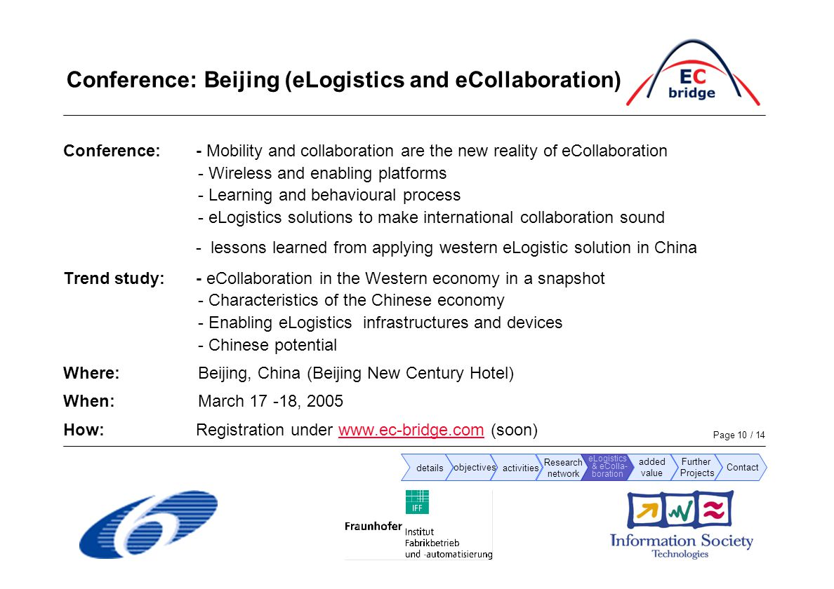 Page 10 / 14 Conference: Beijing (eLogistics and eCollaboration) Conference:- Mobility and collaboration are the new reality of eCollaboration - Wireless and enabling platforms - Learning and behavioural process - eLogistics solutions to make international collaboration sound - lessons learned from applying western eLogistic solution in China Trend study:- eCollaboration in the Western economy in a snapshot - Characteristics of the Chinese economy - Enabling eLogistics infrastructures and devices - Chinese potential Where: Beijing, China (Beijing New Century Hotel) When:March 17 -18, 2005 How: Registration under www.ec-bridge.com (soon)www.ec-bridge.com details objectives activities added value Research network eLogistics & eColla- boration Further Projects Contact
