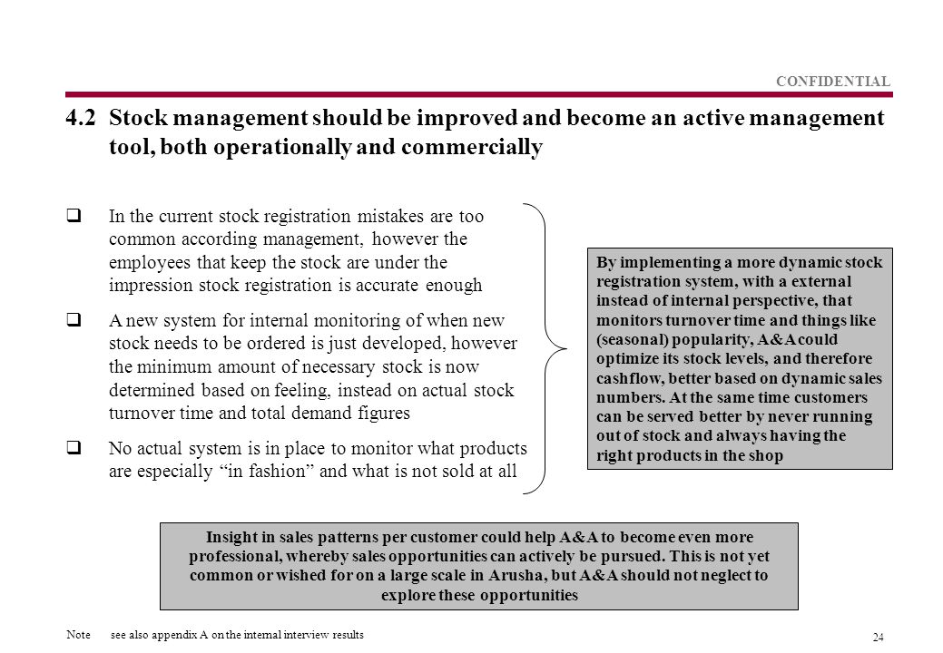 24 CONFIDENTIAL 4.2Stock management should be improved and become an active management tool, both operationally and commercially  In the current stock registration mistakes are too common according management, however the employees that keep the stock are under the impression stock registration is accurate enough  A new system for internal monitoring of when new stock needs to be ordered is just developed, however the minimum amount of necessary stock is now determined based on feeling, instead on actual stock turnover time and total demand figures  No actual system is in place to monitor what products are especially in fashion and what is not sold at all By implementing a more dynamic stock registration system, with a external instead of internal perspective, that monitors turnover time and things like (seasonal) popularity, A&A could optimize its stock levels, and therefore cashflow, better based on dynamic sales numbers.