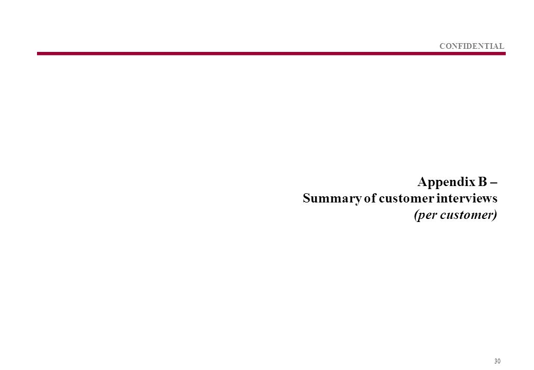 30 CONFIDENTIAL Appendix B – Summary of customer interviews (per customer)