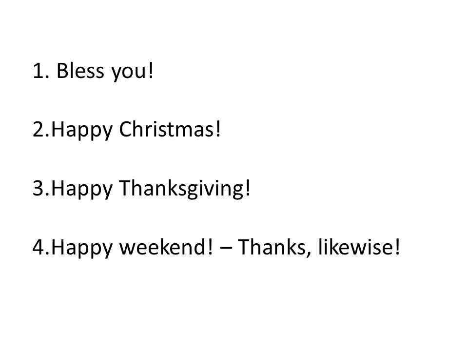 1. Bless you! 2.Happy Christmas! 3.Happy Thanksgiving! 4.Happy weekend! – Thanks, likewise!