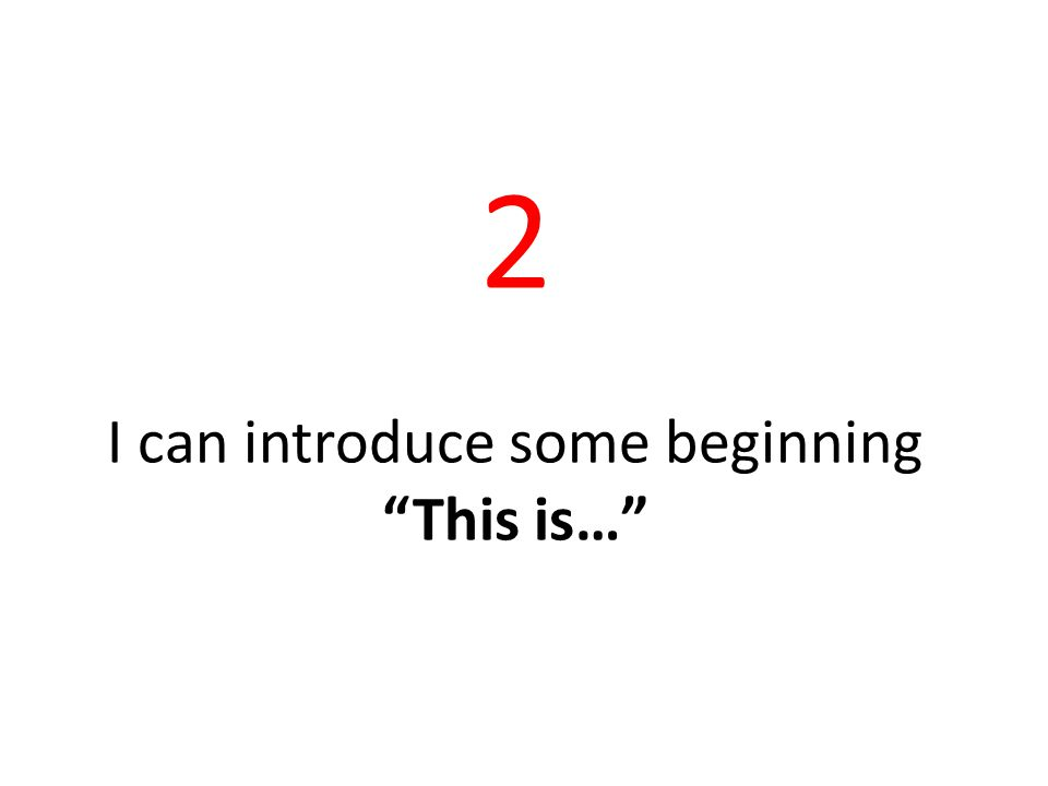 2 I can introduce some beginning This is…