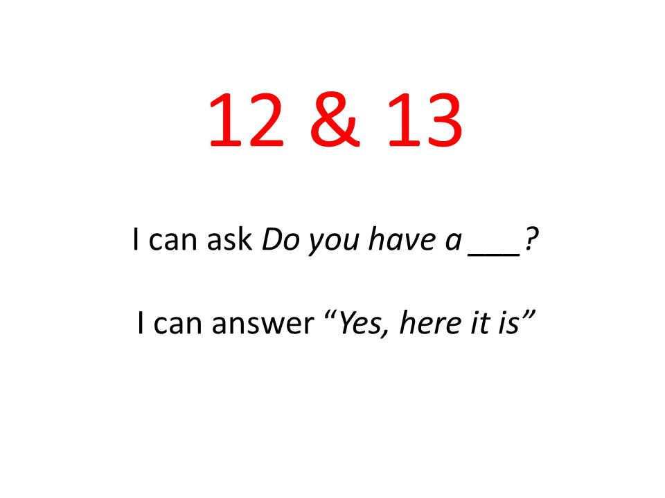 12 & 13 I can ask Do you have a ___ I can answer Yes, here it is