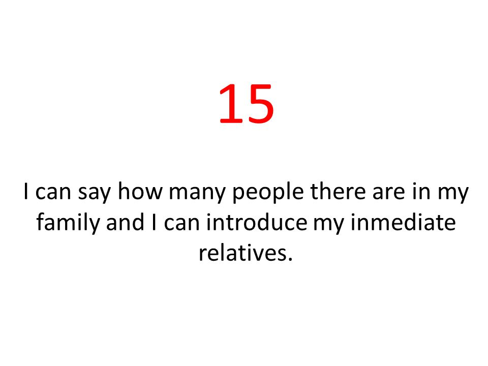 15 I can say how many people there are in my family and I can introduce my inmediate relatives.