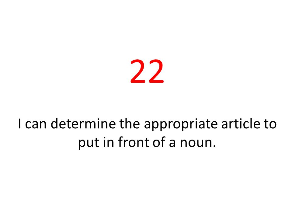 22 I can determine the appropriate article to put in front of a noun.