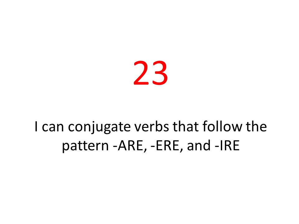 23 I can conjugate verbs that follow the pattern -ARE, -ERE, and -IRE