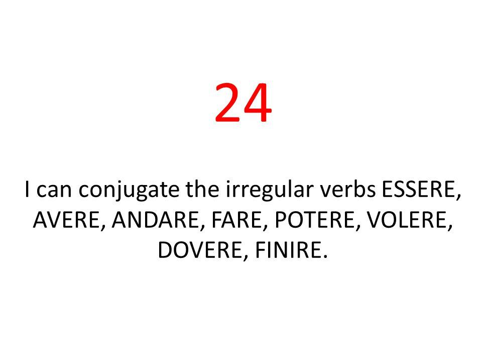 24 I can conjugate the irregular verbs ESSERE, AVERE, ANDARE, FARE, POTERE, VOLERE, DOVERE, FINIRE.
