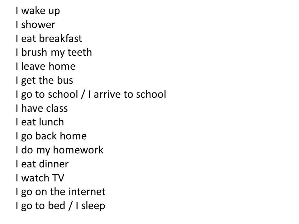 I wake up I shower I eat breakfast I brush my teeth I leave home I get the bus I go to school / I arrive to school I have class I eat lunch I go back home I do my homework I eat dinner I watch TV I go on the internet I go to bed / I sleep