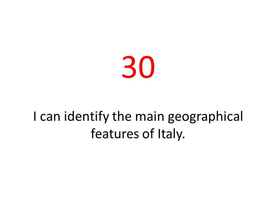 30 I can identify the main geographical features of Italy.