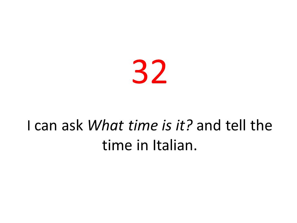 32 I can ask What time is it and tell the time in Italian.