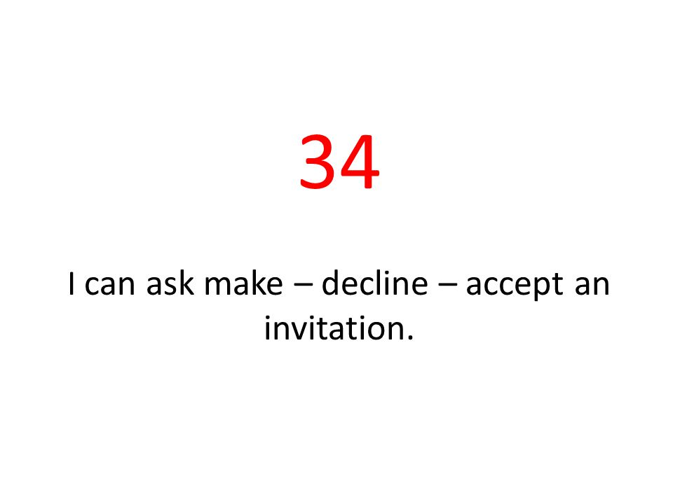 34 I can ask make – decline – accept an invitation.