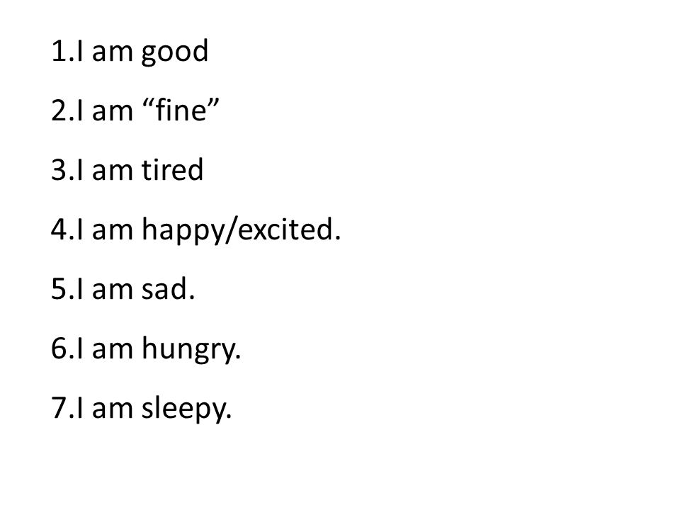 1.I am good 2.I am fine 3.I am tired 4.I am happy/excited.