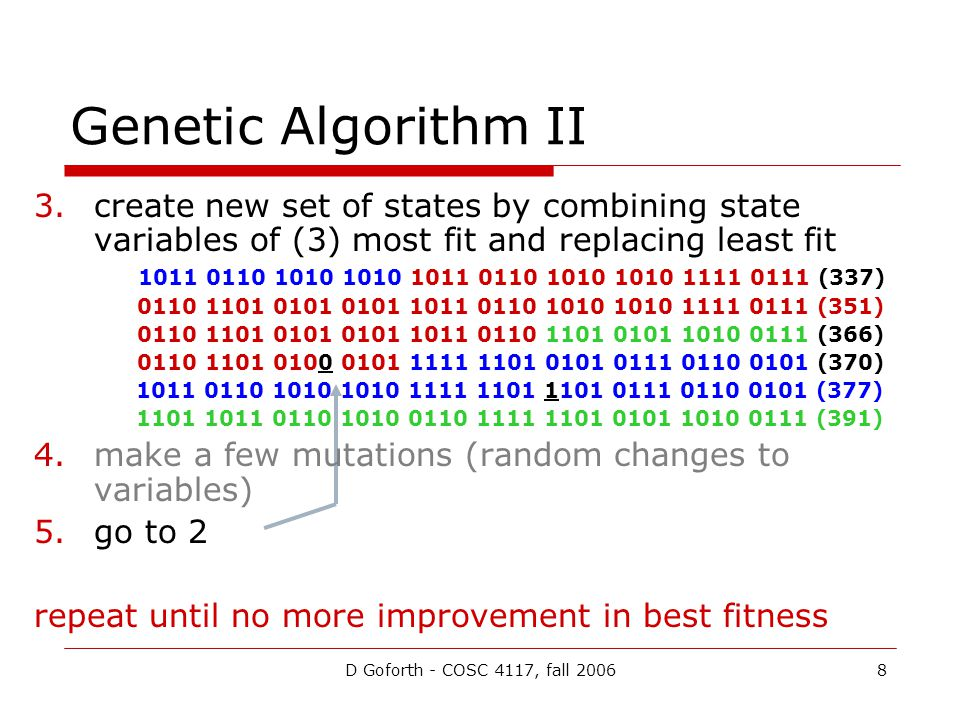 D Goforth - COSC 4117, fall 20068 Genetic Algorithm II 3.create new set of states by combining state variables of (3) most fit and replacing least fit