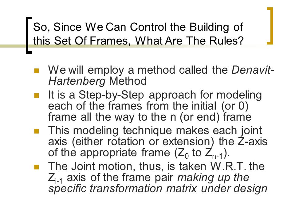 So, Since We Can Control the Building of this Set Of Frames, What Are The Rules? We will employ a method called the Denavit- Hartenberg Method It is a