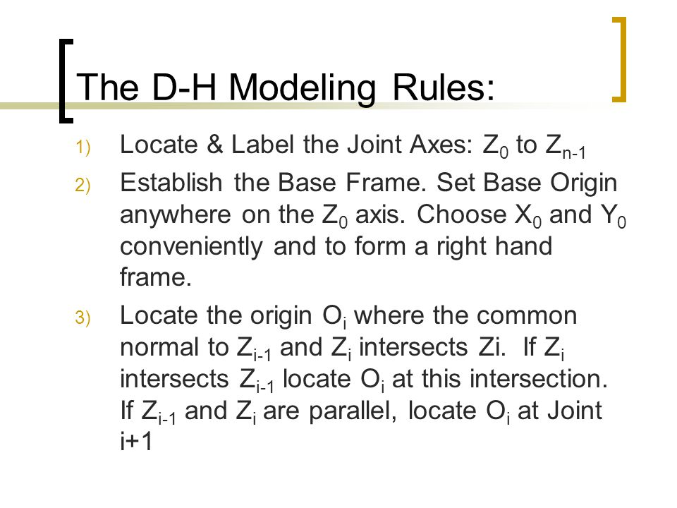 The D-H Modeling Rules: 1) Locate & Label the Joint Axes: Z 0 to Z n-1 2) Establish the Base Frame. Set Base Origin anywhere on the Z 0 axis. Choose X
