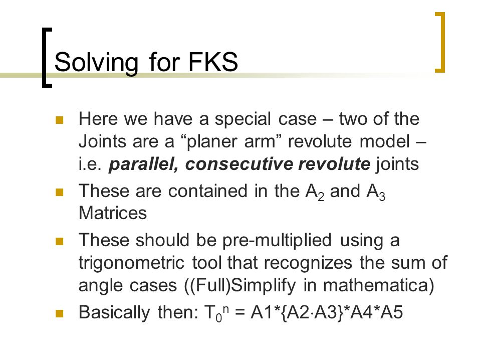 """Solving for FKS Here we have a special case – two of the Joints are a """"planer arm"""" revolute model – i.e. parallel, consecutive revolute joints These a"""