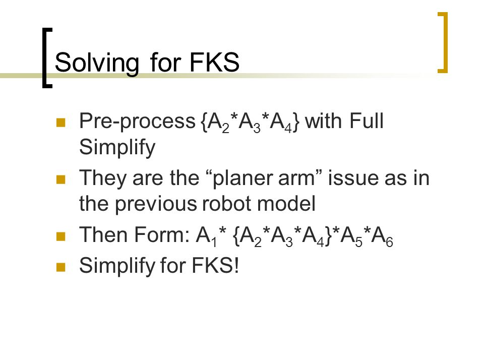 """Solving for FKS Pre-process {A 2 *A 3 *A 4 } with Full Simplify They are the """"planer arm"""" issue as in the previous robot model Then Form: A 1 * {A 2 *"""