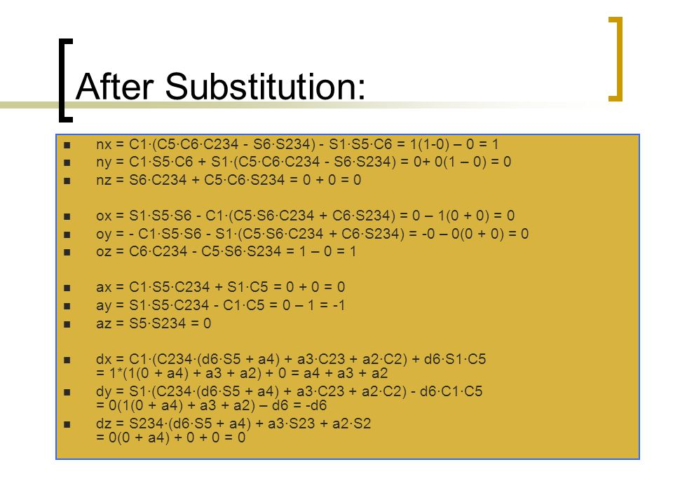 After Substitution: nx = C1·(C5·C6·C234 - S6·S234) - S1·S5·C6 = 1(1-0) – 0 = 1 ny = C1·S5·C6 + S1·(C5·C6·C234 - S6·S234) = 0+ 0(1 – 0) = 0 nz = S6·C23