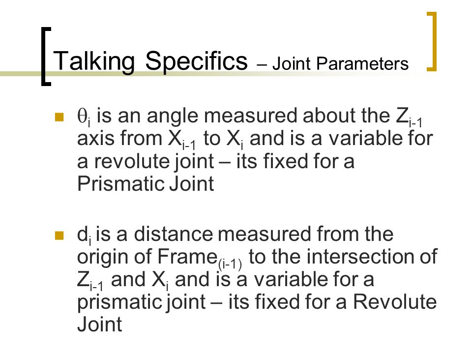 Some Issues to remember: If you have parallel Z axes, the X axis of the second frame runs perpendicularly between them When working on a revolute joint, the model will be simpler if the two X directions are in alignment at Kinematic Home – ie.