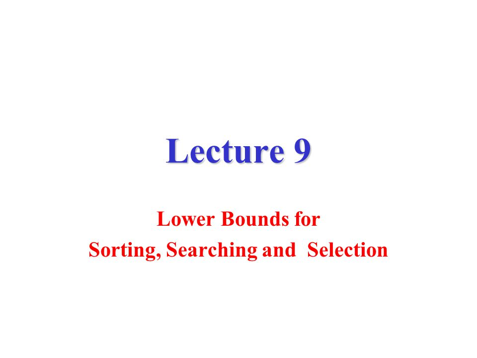 Lecture 9 Lower Bounds for Sorting, Searching and Selection