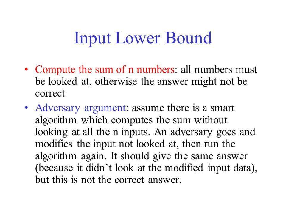 Input Lower Bound Compute the sum of n numbers: all numbers must be looked at, otherwise the answer might not be correct Adversary argument: assume th