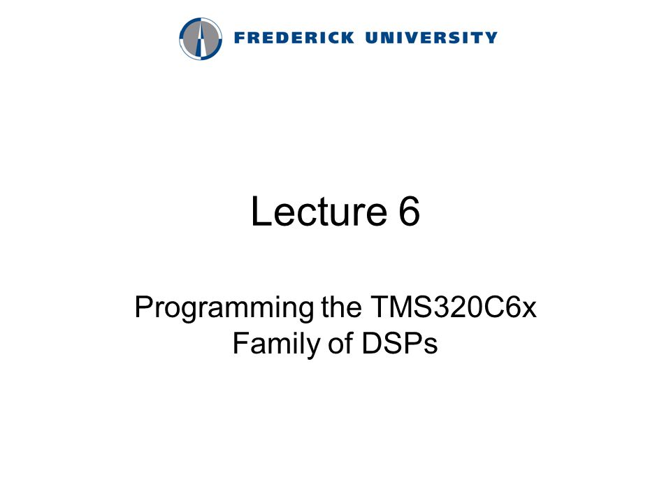 Lecture 6 Programming the TMS320C6x Family of DSPs