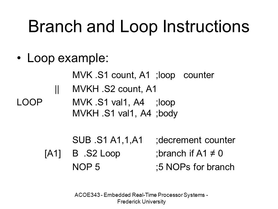 ACOE343 - Embedded Real-Time Processor Systems - Frederick University Branch and Loop Instructions Loop example: MVK.S1 count, A1;loopcounter ||MVKH.S