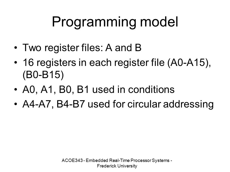 ACOE343 - Embedded Real-Time Processor Systems - Frederick University Programming model Two register files: A and B 16 registers in each register file