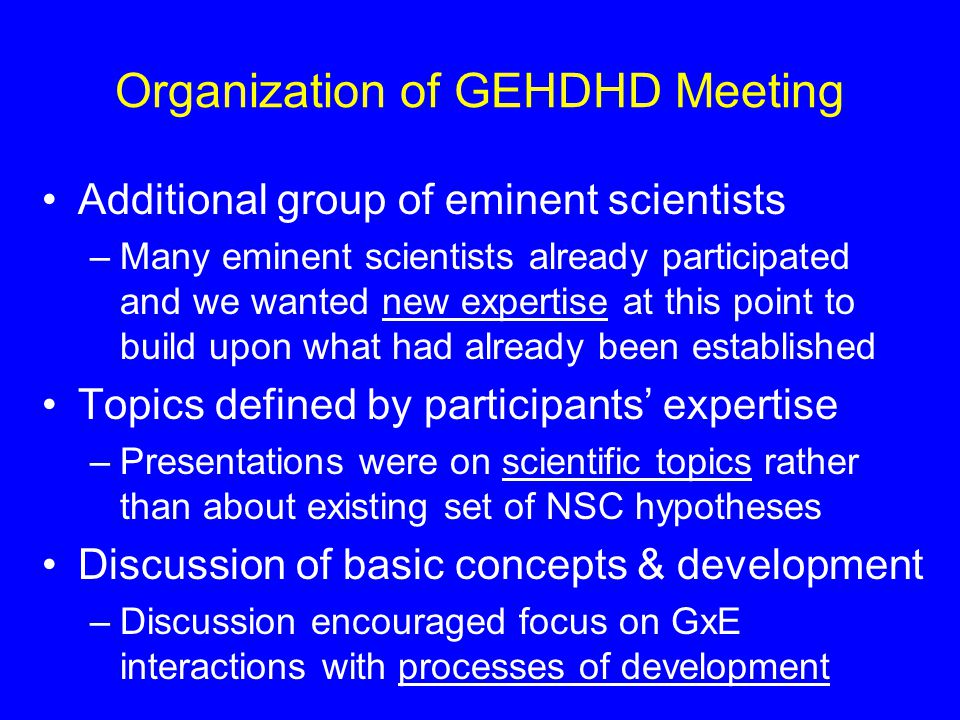 Organization of GEHDHD Meeting Additional group of eminent scientists –Many eminent scientists already participated and we wanted new expertise at this point to build upon what had already been established Topics defined by participants' expertise –Presentations were on scientific topics rather than about existing set of NSC hypotheses Discussion of basic concepts & development –Discussion encouraged focus on GxE interactions with processes of development