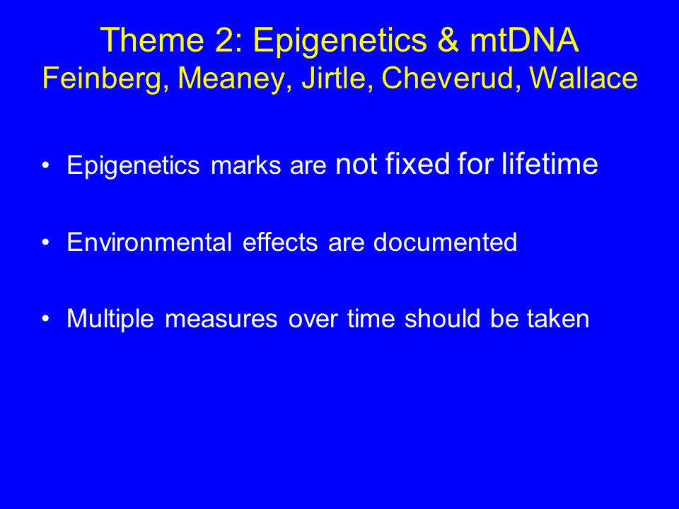 Theme 2: Epigenetics & mtDNA Feinberg, Meaney, Jirtle, Cheverud, Wallace Epigenetics marks are not fixed for lifetime Environmental effects are documented Multiple measures over time should be taken