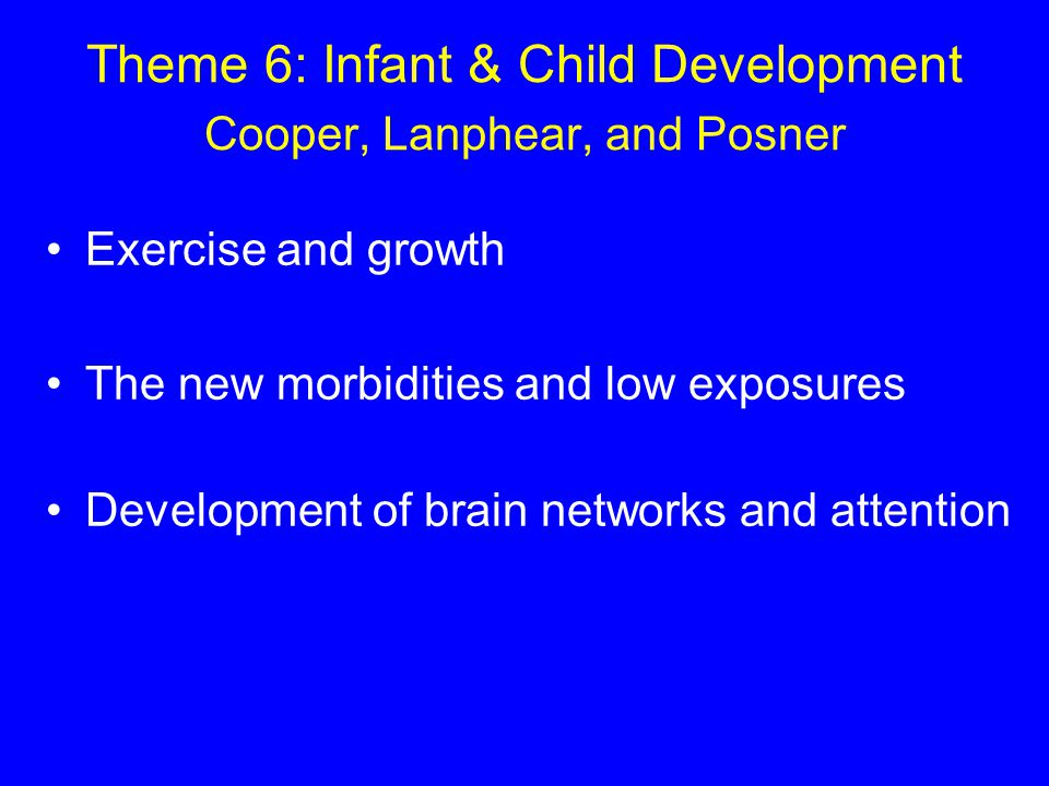 Theme 6: Infant & Child Development Cooper, Lanphear, and Posner Exercise and growth The new morbidities and low exposures Development of brain networks and attention