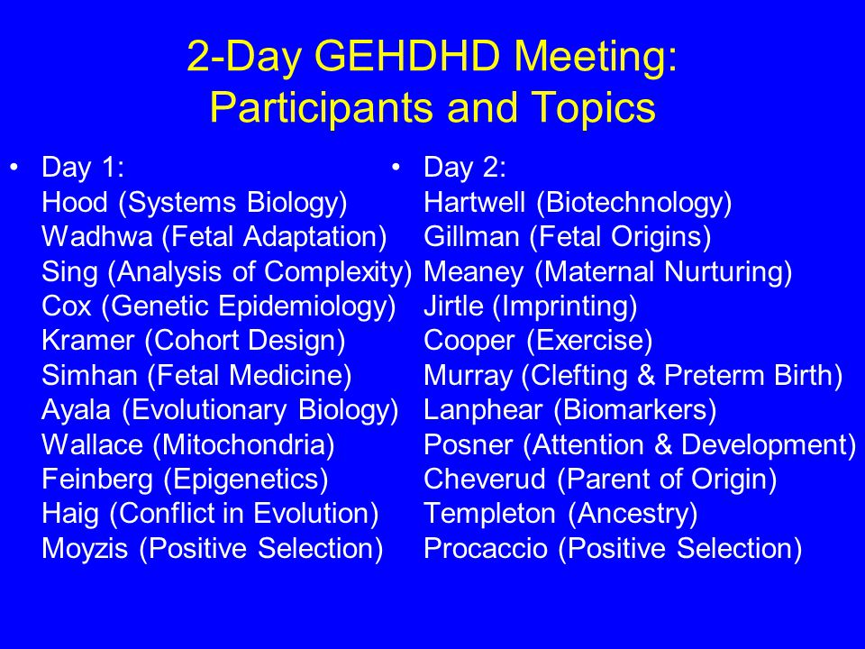 2-Day GEHDHD Meeting: Participants and Topics Day 1: Hood (Systems Biology) Wadhwa (Fetal Adaptation) Sing (Analysis of Complexity) Cox (Genetic Epidemiology) Kramer (Cohort Design) Simhan (Fetal Medicine) Ayala (Evolutionary Biology) Wallace (Mitochondria) Feinberg (Epigenetics) Haig (Conflict in Evolution) Moyzis (Positive Selection) Day 2: Hartwell (Biotechnology) Gillman (Fetal Origins) Meaney (Maternal Nurturing) Jirtle (Imprinting) Cooper (Exercise) Murray (Clefting & Preterm Birth) Lanphear (Biomarkers) Posner (Attention & Development) Cheverud (Parent of Origin) Templeton (Ancestry) Procaccio (Positive Selection)