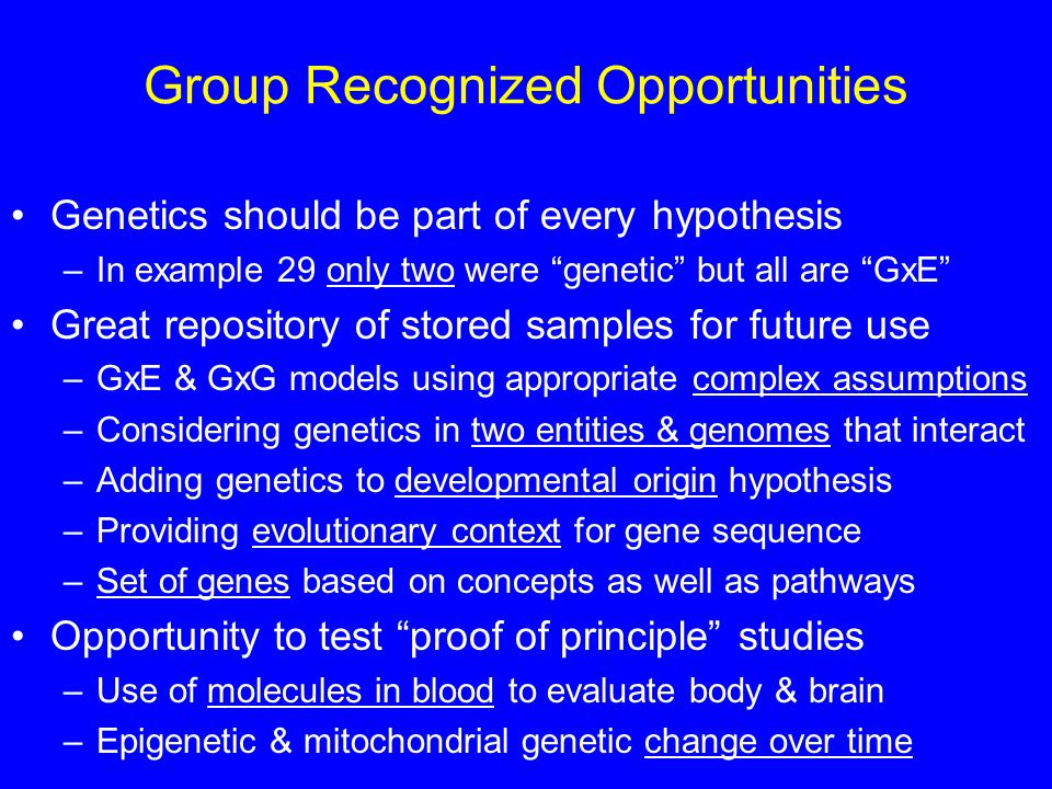 Group Recognized Opportunities Genetics should be part of every hypothesis –In example 29 only two were genetic but all are GxE Great repository of stored samples for future use –GxE & GxG models using appropriate complex assumptions –Considering genetics in two entities & genomes that interact –Adding genetics to developmental origin hypothesis –Providing evolutionary context for gene sequence –Set of genes based on concepts as well as pathways Opportunity to test proof of principle studies –Use of molecules in blood to evaluate body & brain –Epigenetic & mitochondrial genetic change over time