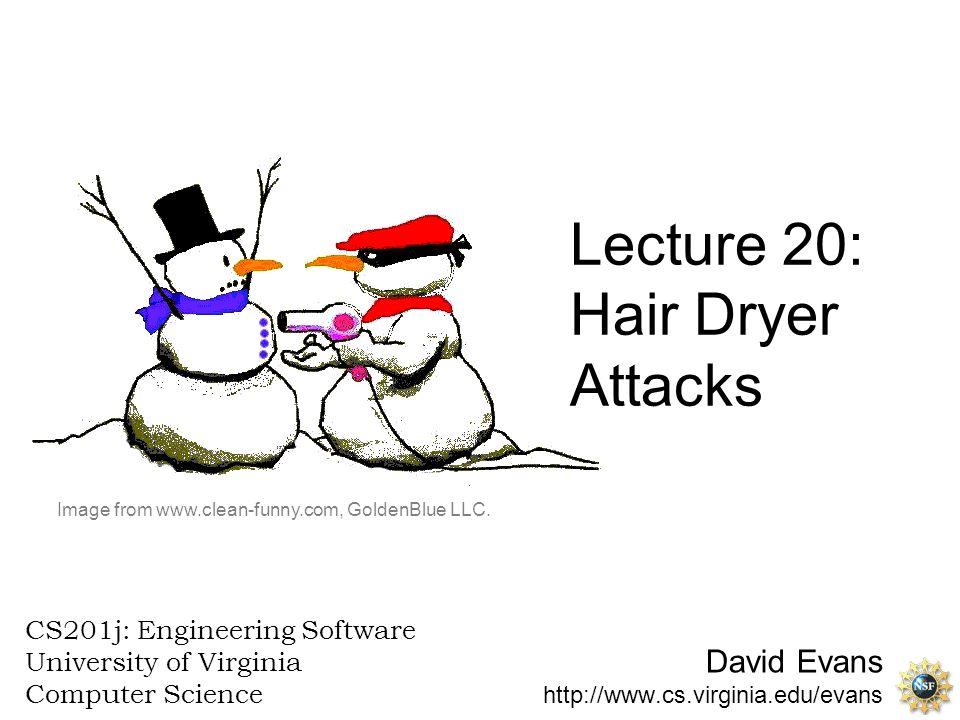 David Evans http://www.cs.virginia.edu/evans CS201j: Engineering Software University of Virginia Computer Science Lecture 20: Hair Dryer Attacks Image