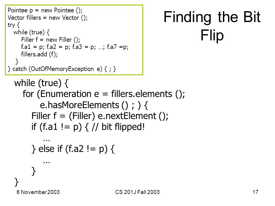 6 November 2003CS 201J Fall 200317 Finding the Bit Flip while (true) { for (Enumeration e = fillers.elements (); e.hasMoreElements () ; ) { Filler f = (Filler) e.nextElement (); if (f.a1 != p) { // bit flipped.
