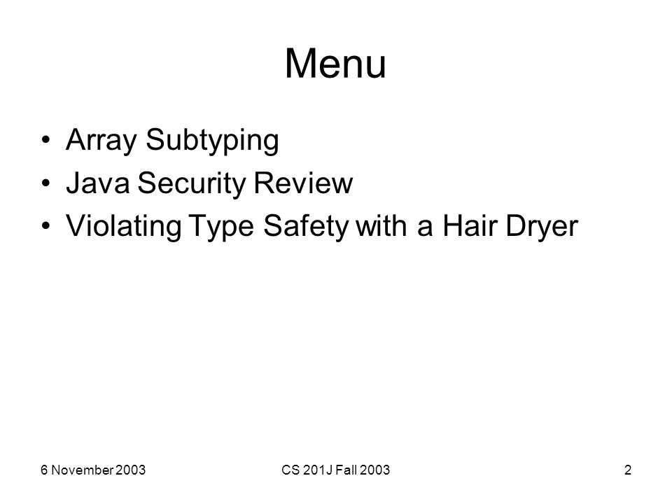 6 November 2003CS 201J Fall 20032 Menu Array Subtyping Java Security Review Violating Type Safety with a Hair Dryer